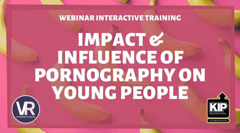 WEBINAR:  Impact & Influence of Pornography on Young People Training